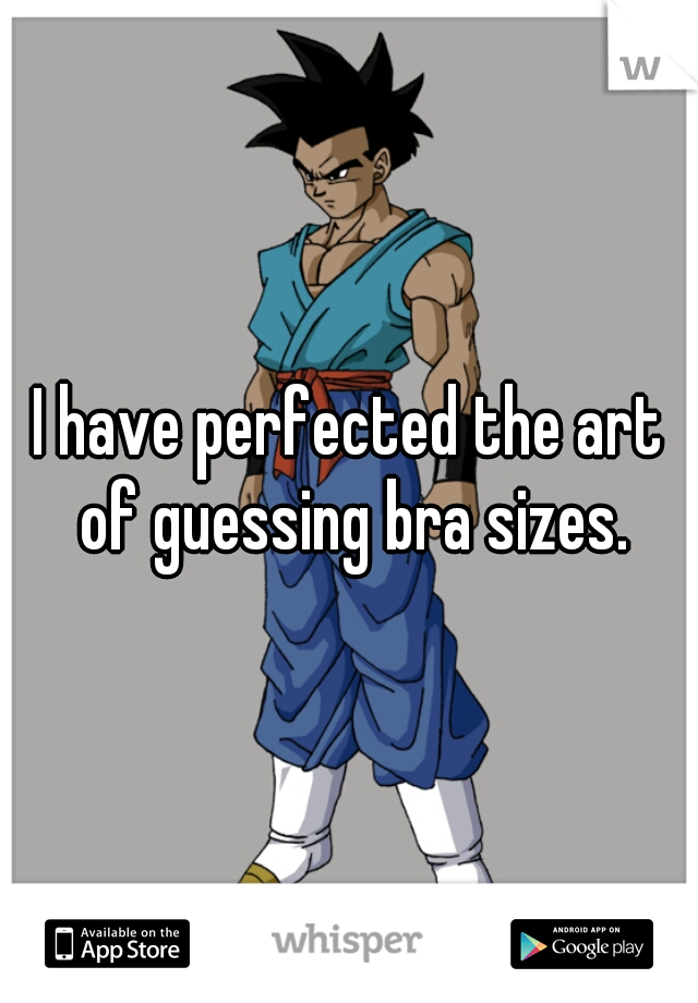 I have perfected the art of guessing bra sizes.