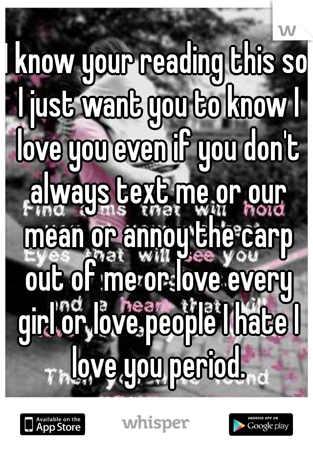 I know your reading this so I just want you to know I love you even if you don't always text me or our mean or annoy the carp out of me or love every girl or love people I hate I love you period.