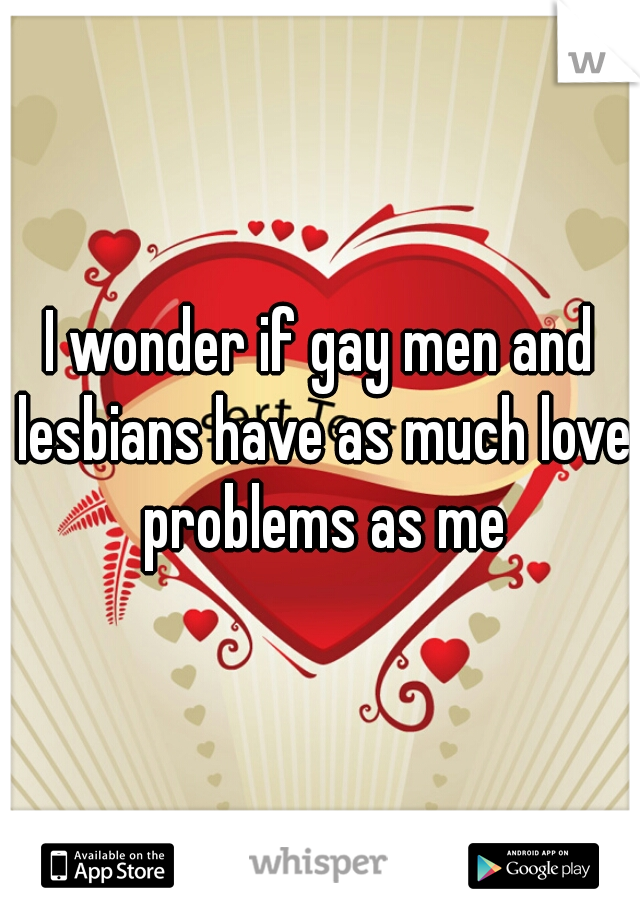 I wonder if gay men and lesbians have as much love problems as me