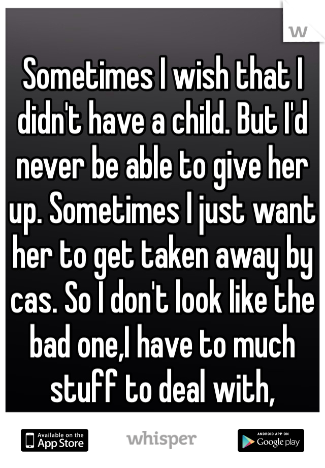 Sometimes I wish that I didn't have a child. But I'd never be able to give her up. Sometimes I just want her to get taken away by cas. So I don't look like the bad one,I have to much stuff to deal with,