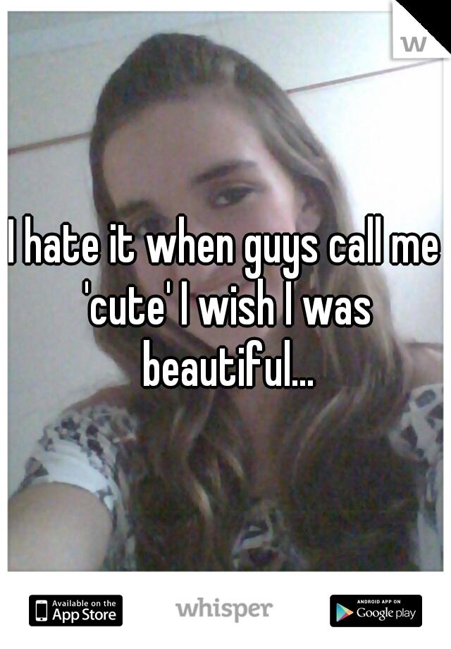 I hate it when guys call me 'cute' I wish I was beautiful...