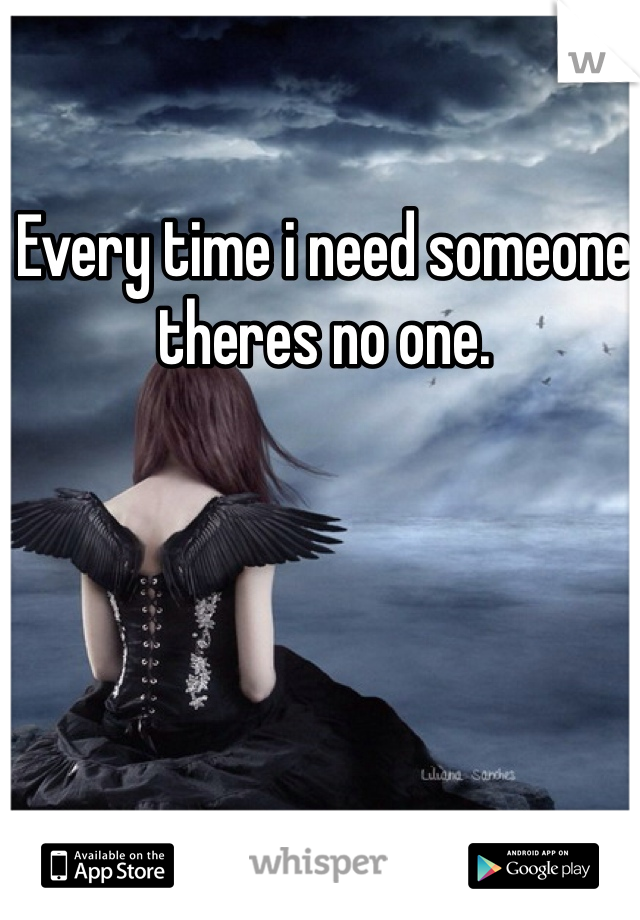 Every time i need someone theres no one.