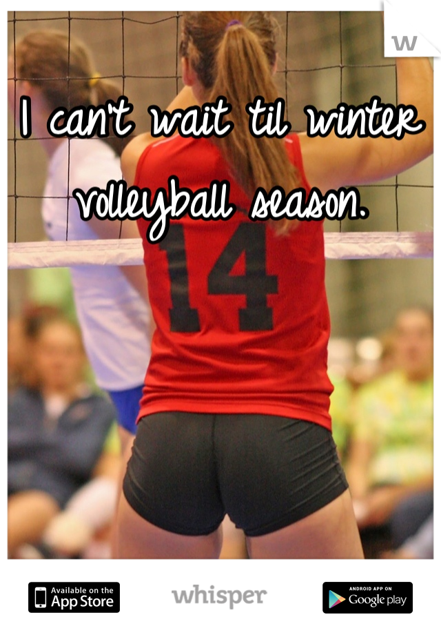 I can't wait til winter volleyball season.