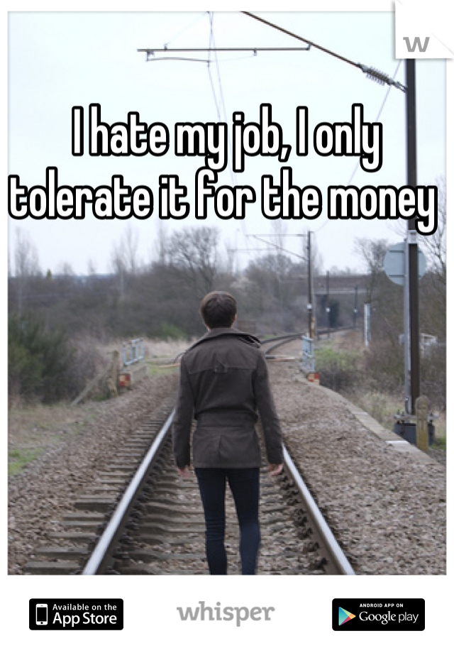 I hate my job, I only tolerate it for the money