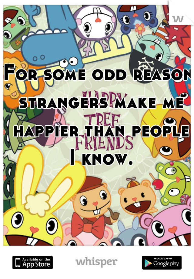 For some odd reason strangers make me happier than people I know.