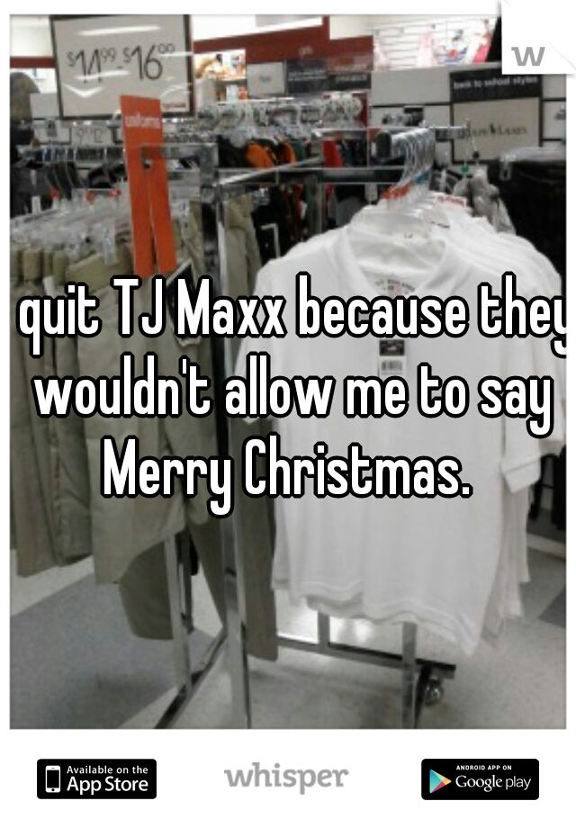 I quit TJ Maxx because they wouldn't allow me to say Merry Christmas.