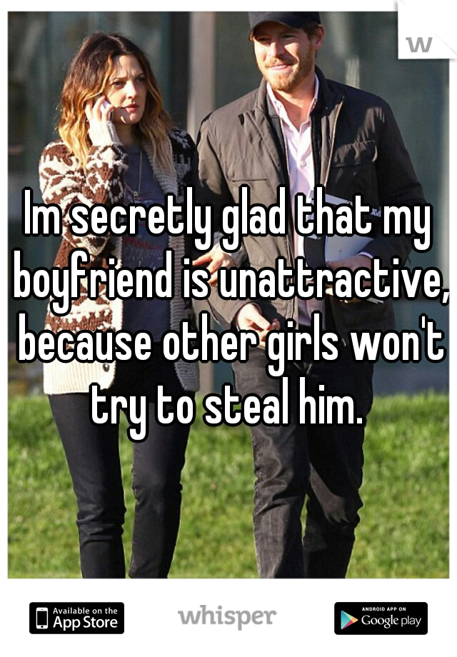 Im secretly glad that my boyfriend is unattractive, because other girls won't try to steal him.