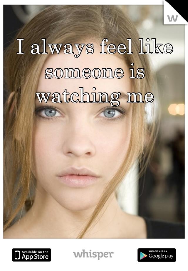 I always feel like someone is watching me