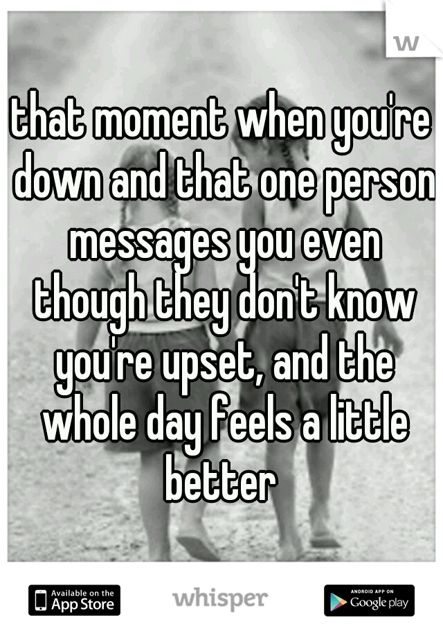 that moment when you're down and that one person messages you even though they don't know you're upset, and the whole day feels a little better