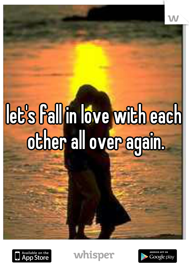 let's fall in love with each other all over again.