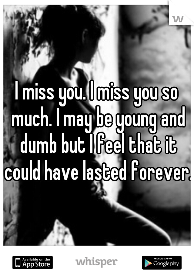 I miss you. I miss you so much. I may be young and dumb but I feel that it could have lasted forever.