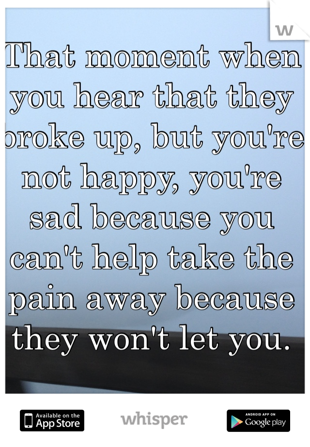 That moment when you hear that they broke up, but you're not happy, you're sad because you can't help take the pain away because they won't let you.