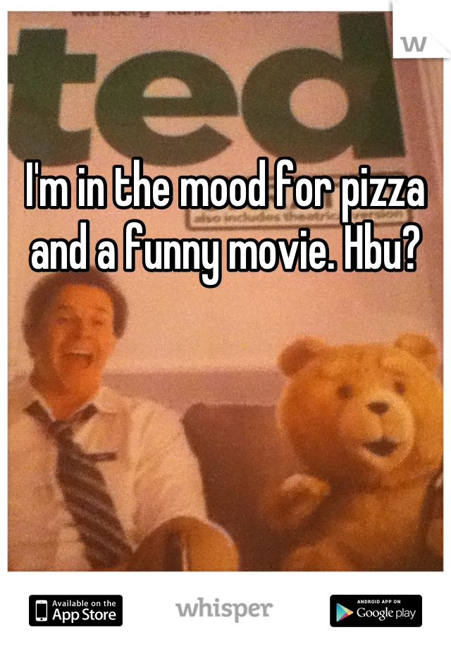 I'm in the mood for pizza and a funny movie. Hbu?