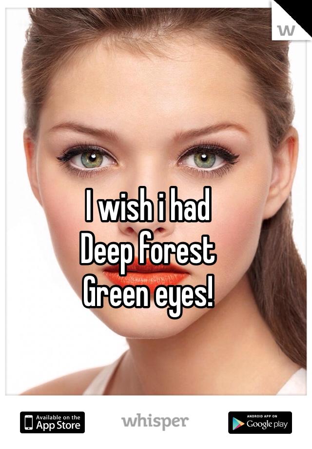I wish i had  Deep forest  Green eyes!