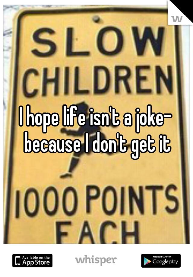 I hope life isn't a joke- because I don't get it