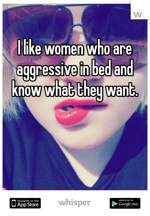 I like women who are aggressive in bed and know what they want.