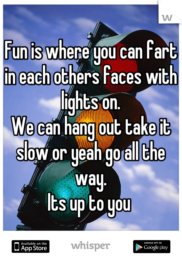 Fun is where you can fart in each others faces with lights on. We can hang out take it slow or yeah go all the way. Its up to you