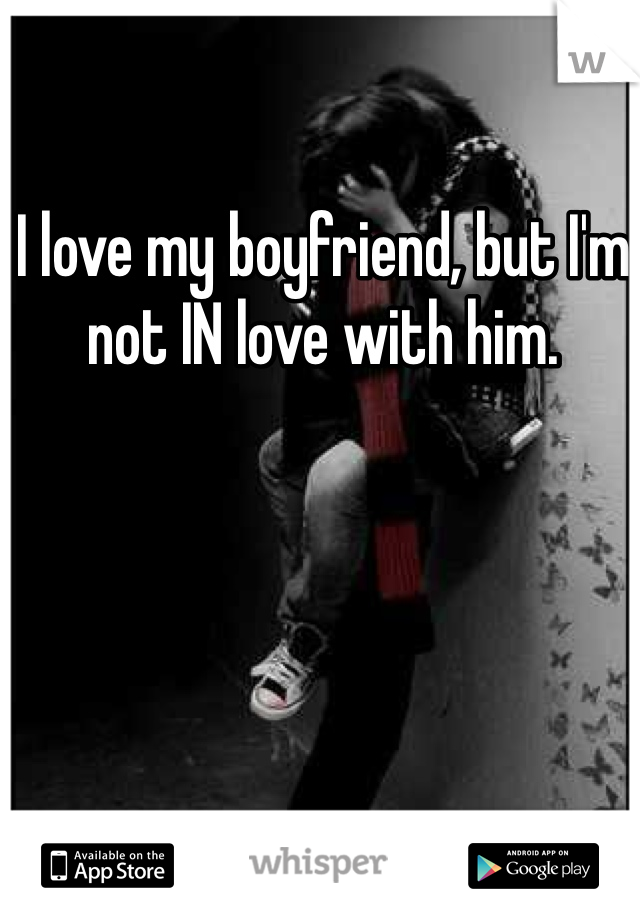 I love my boyfriend, but I'm not IN love with him.