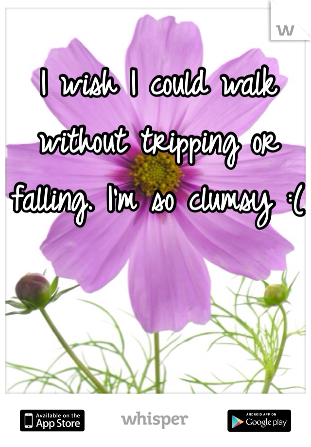 I wish I could walk without tripping or falling. I'm so clumsy :(