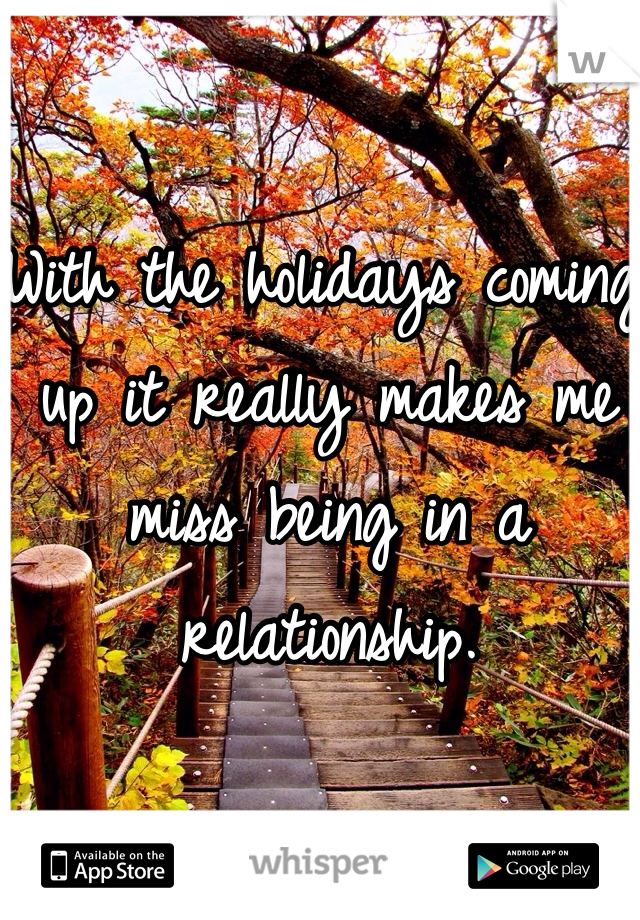 With the holidays coming up it really makes me miss being in a relationship.