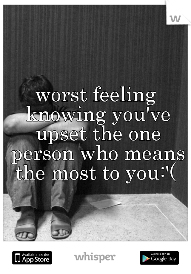 worst feeling knowing you've upset the one person who means the most to you:'(