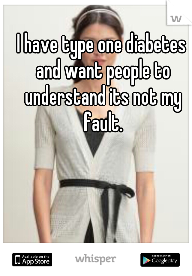 I have type one diabetes and want people to understand its not my fault.