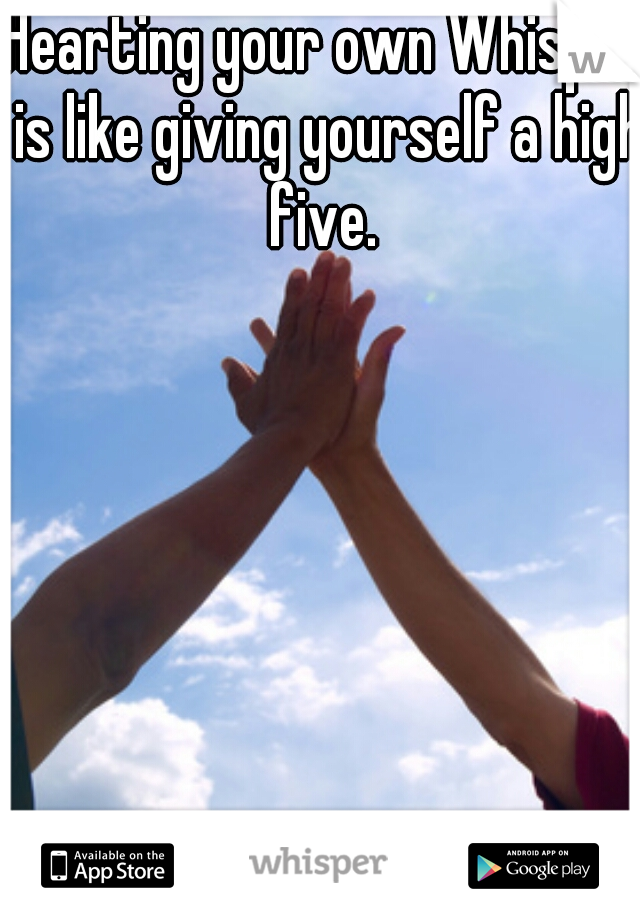Hearting your own Whisper is like giving yourself a high five.