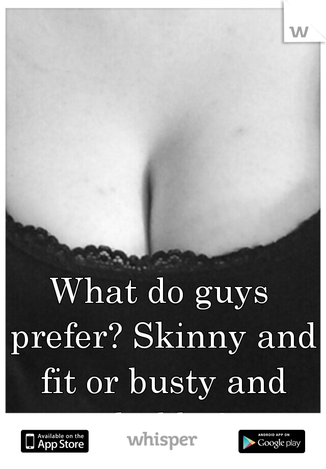 What do guys prefer? Skinny and fit or busty and chubby?