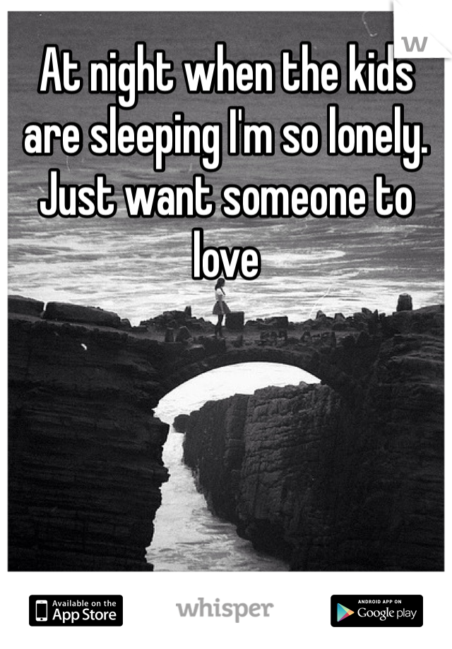 At night when the kids are sleeping I'm so lonely. Just want someone to love