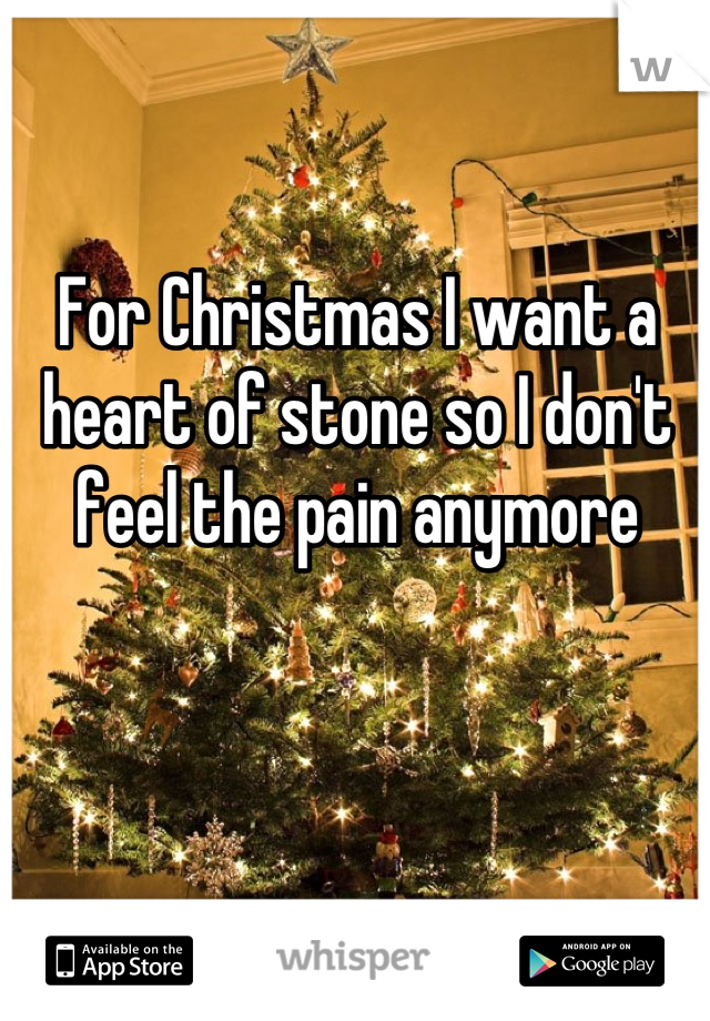 For Christmas I want a heart of stone so I don't feel the pain anymore