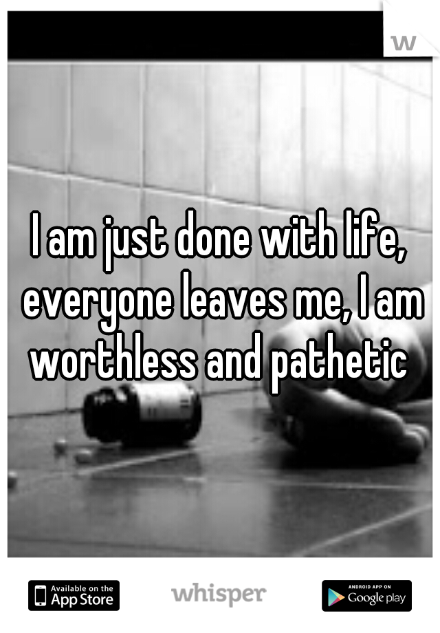 I am just done with life, everyone leaves me, I am worthless and pathetic