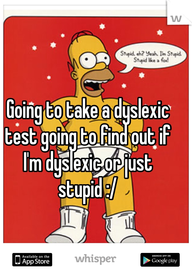 Going to take a dyslexic test going to find out if I'm dyslexic or just stupid :/