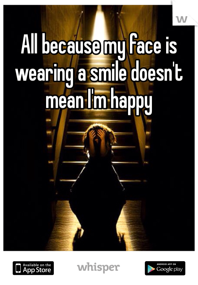 All because my face is wearing a smile doesn't mean I'm happy