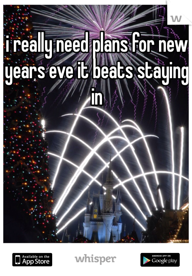 i really need plans for new years eve it beats staying in
