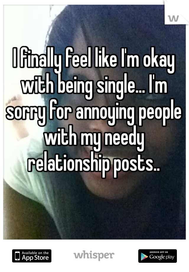 I finally feel like I'm okay with being single... I'm sorry for annoying people with my needy relationship posts..