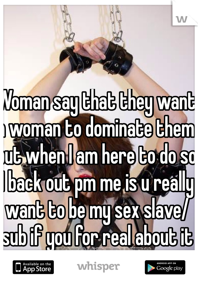 Woman say that they want a woman to dominate them but when I am here to do so I back out pm me is u really want to be my sex slave/sub if you for real about it