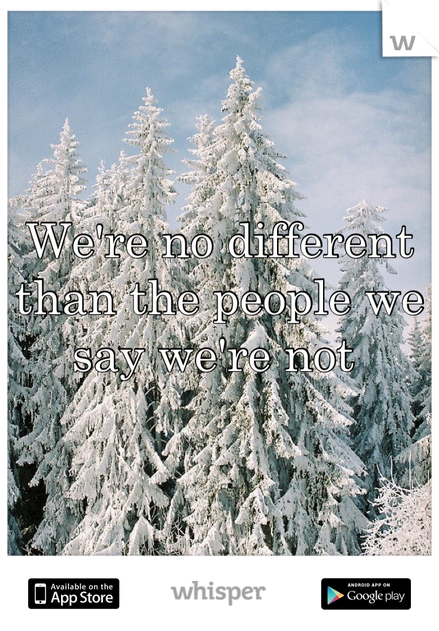 We're no different than the people we say we're not