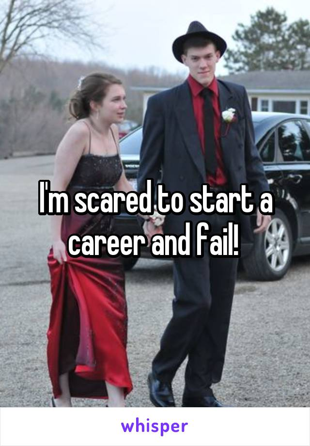 I'm scared to start a career and fail!