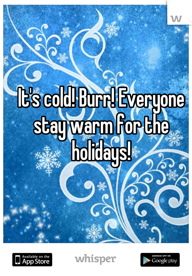 It's cold! Burr! Everyone stay warm for the holidays!