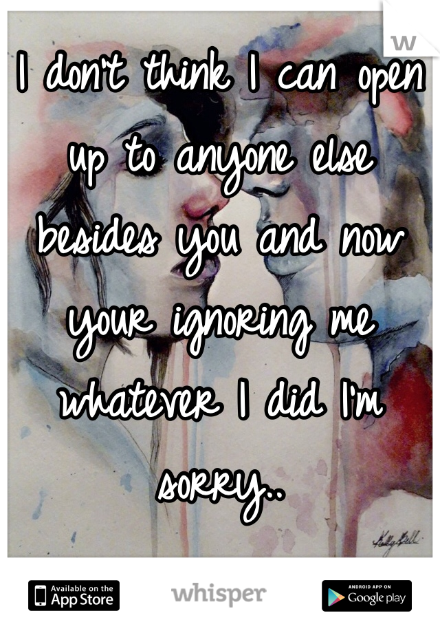 I don't think I can open up to anyone else besides you and now your ignoring me whatever I did I'm sorry..