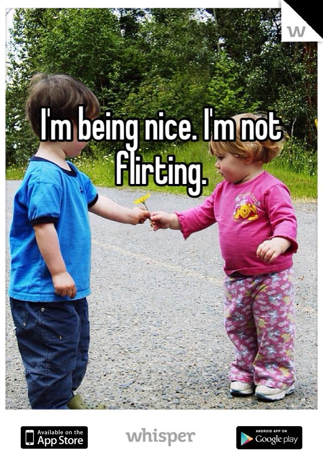 I'm being nice. I'm not flirting.