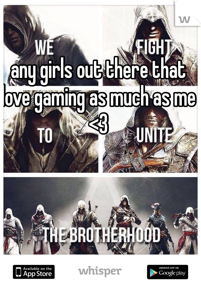 any girls out there that love gaming as much as me <3