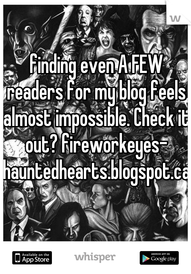 finding even A FEW readers for my blog feels almost impossible. Check it out? fireworkeyes-hauntedhearts.blogspot.ca