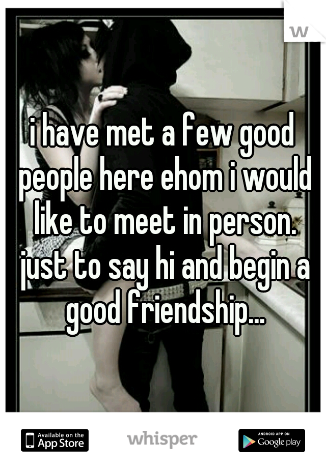 i have met a few good people here ehom i would like to meet in person. just to say hi and begin a good friendship...