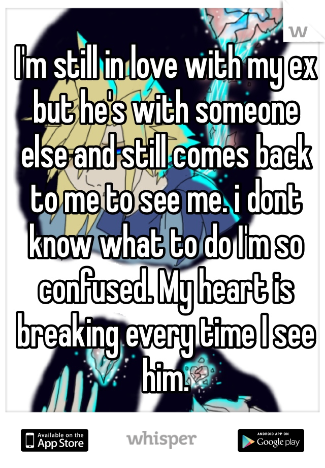 I'm still in love with my ex but he's with someone else and still comes back to me to see me. i dont know what to do I'm so confused. My heart is breaking every time I see him.