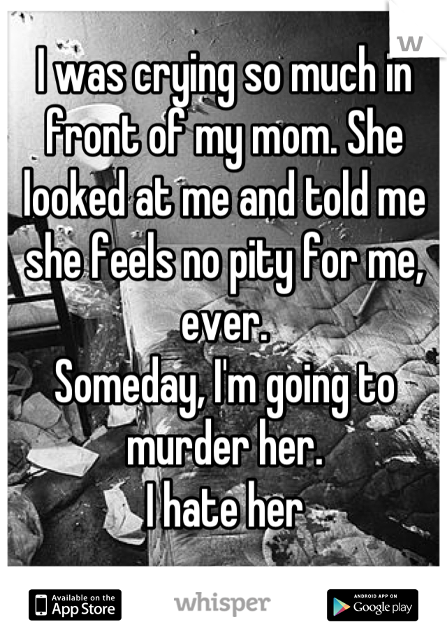 I was crying so much in front of my mom. She looked at me and told me she feels no pity for me, ever. Someday, I'm going to murder her.  I hate her