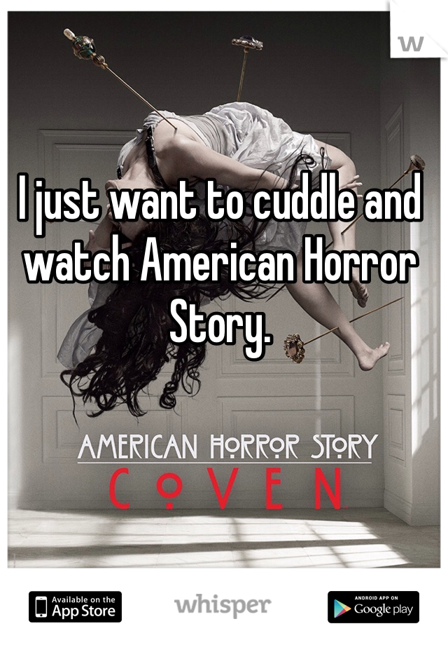 I just want to cuddle and watch American Horror Story.