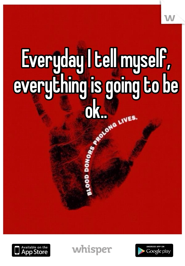 Everyday I tell myself, everything is going to be ok..