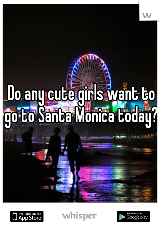 Do any cute girls want to go to Santa Monica today?