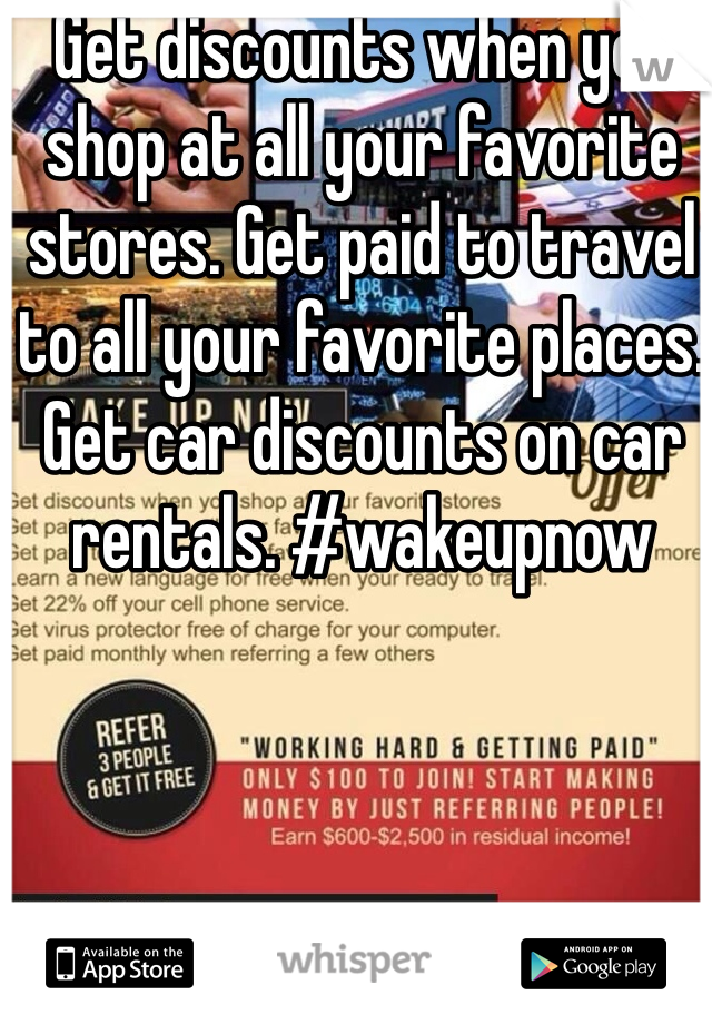 Get discounts when you shop at all your favorite stores. Get paid to travel to all your favorite places. Get car discounts on car rentals. #wakeupnow